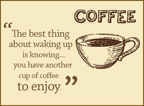 Good Morning Quotes For Her: U201cthe Best Thing About Waking Up Is Knowing You  Have Another Cup Of Coffee To Enjoy